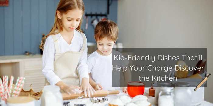 Kid-Friendly Dishes That'll Help Your Charge Discover the Kitchen